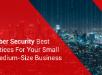 5 Cyber Security Best Practices For Your Small to Medium-Size Business