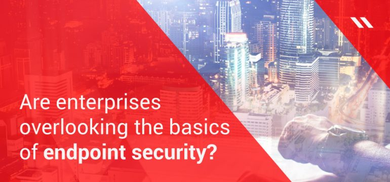 Are enterprises overlooking the basics of endpoint security?