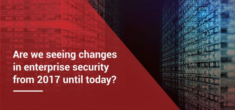 Are we seeing changes in enterprise security from 2017 until today