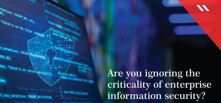 Are you ignoring the criticality of enterprise information security