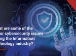 What are some of the major cybersecurity issues facing the Information Technology industry