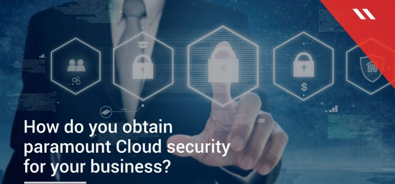How do you obtain paramount Cloud security for your business?