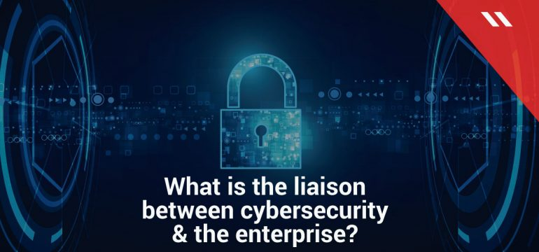 What-is-the-liaison-between-cybersecurity--&-the-enterprise?