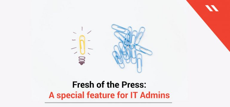 Fresh-of-the-Press-A-special-feature-for-IT-Admins