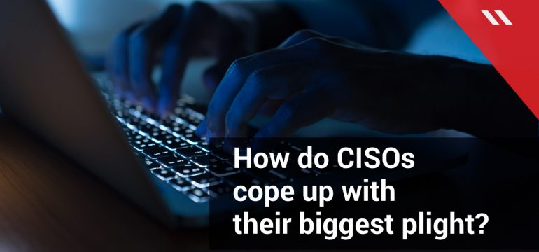 How-do-CISOs-cope-up-with-their-biggest-plight