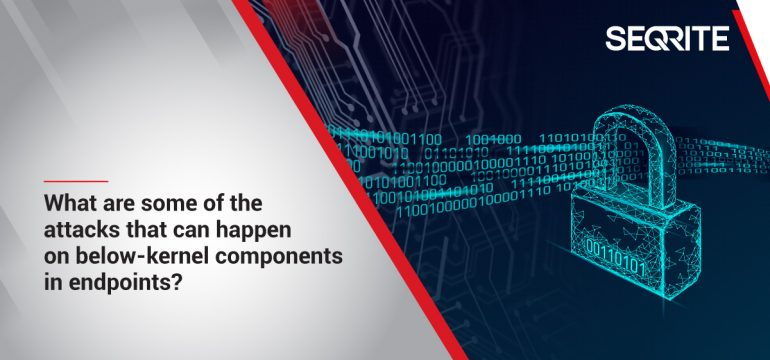 What are some of the attacks that can happen on below-kernel components in endpoints?
